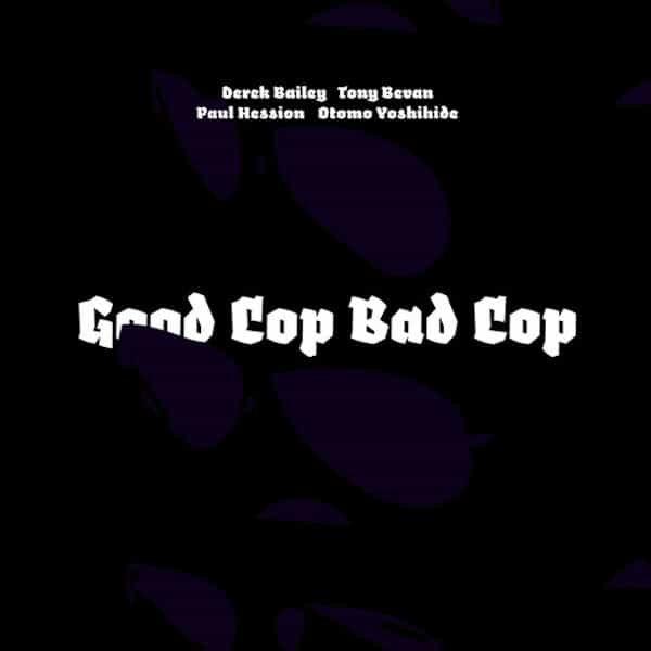 DEREK BAILEY, TONY BEVAN, PAUL HESSION, OTOMO YOSHIHIDE / Good Cop Bad Cop (CD)