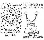 DANIEL JOHNSTON / Continued Story : Hi, How Are You (CD)