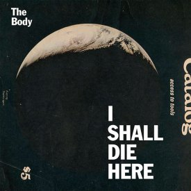 THE BODY / I Shall Die Here (LP+DL)