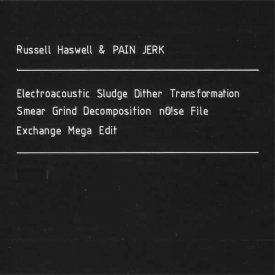 RUSSELL HASWELL & PAIN JERK / Electroacoustic Sludge Dither Transformation [...] (2CD)