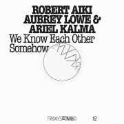ROBERT AIKI AUBREY LOWE & ARIEL KALMA / We Know Each Other Somehow (CD/2LP)