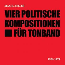 MAX E. KELLER / Vier Politische Kompositionen Für Tonband (CD)