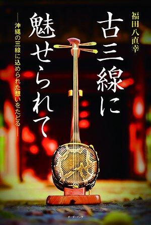 『古三線に魅せられて ー沖縄の三線に込められた想いをたどる』福田八直幸著