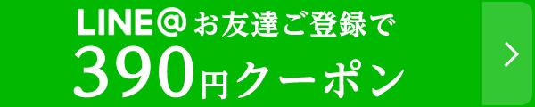 LINEお友達ご登録で390円クーポン