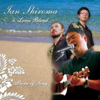 Ian Shiroma & Locos Blend <br>「Born of Song」