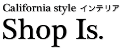 ハンドメイド 手造りの【カリフォルニア スタイル インテリア】通販ショップ - ショップ イズ