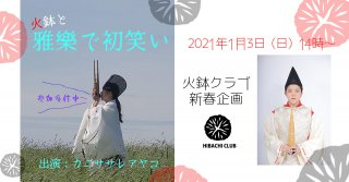 イベント終了【zoom参加申し込み】火鉢クラブ新春企画・カニササレアヤコ 「火鉢と雅楽で初笑い」2021年1月3日(日)14時