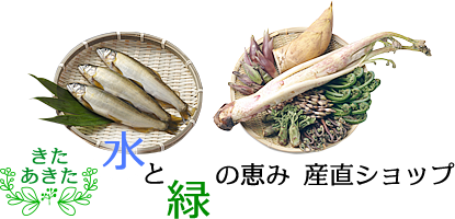 秋田の天然山菜と天然川魚を産直販売|きたあきた 水と緑の恵み 産直ショップ