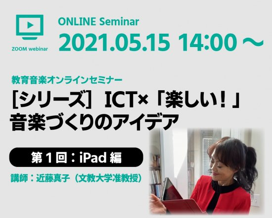 教育音楽オンラインセミナー「[シリーズ]ICT× 「楽しい!」音楽づくりのアイデア 第1回:iPad編(講師:近藤真子)」【5月15日(土)14:00〜】お申し込み