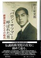 「バロン・サツマ」と呼ばれた男 <br>薩摩治郎八とその時代 <br>村上紀史郎