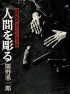 人間を彫る <br>関野版画五十年の集大成 <br>関野準一郎