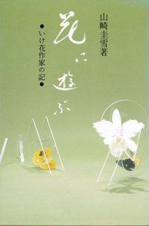 花に遊ぶ —いけ花作家の記— ※僅少本につき美本無し