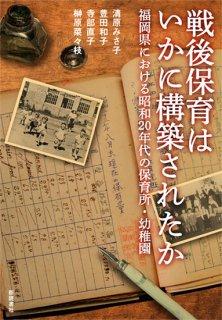 戦後保育はいかに構築されたか 福岡県における昭和20年代の保育所・幼稚園