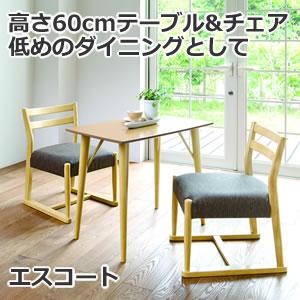 高さ60cmテーブル&チェア 低めのダイニングとして 天然木素材と細身のデザイン エスコート