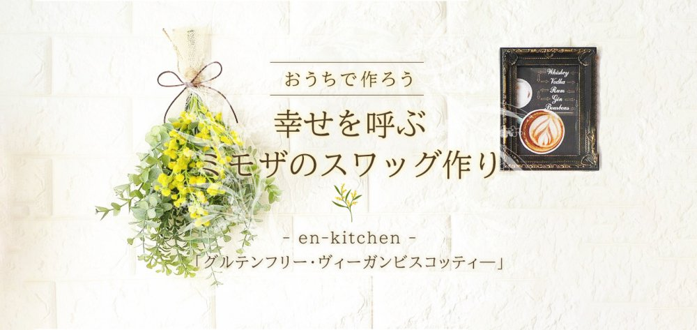 おうちで作ろう 「幸せを呼ぶ ミモザのスワッグ作り」 &en-kitchen『グルテンフリー・ヴィーガンビスコッティ—』