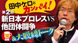 田中ケロとカンパイ!<br>新日本プロレスVS他団体闘争&脱線トーク
