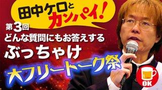 田中ケロとカンパイ!<br>ぶっちゃけ大フリートーク祭