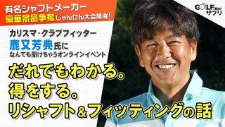 鹿又芳典 だれでもわかる。得をする。 リシャフト&フィッティングの話<br>ゴルフトゥデイ&ゴルフサプリのオンラインイベント開催!