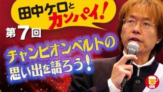 田中ケロとカンパイ!<br>チャンピオンベルトの思い出をを語ろう!