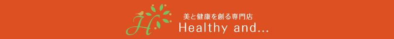 美と健康を創る専門店『Healthy and...(ヘルシーアンド)』【公式】オンラインショップ