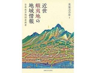 近世蝦夷地の地域情報 日本北方地図史再考 米家 志乃布 著