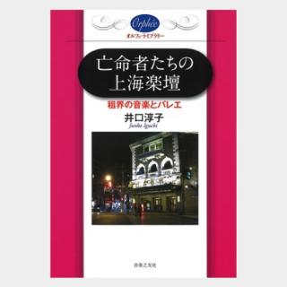 〔オルフェ・ライブラリー〕  ●亡命者たちの上海楽壇 租界の音楽とバレエ