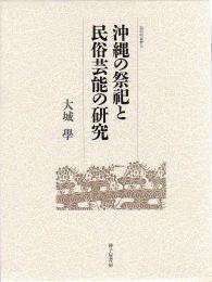 『沖縄の祭祀と民俗芸能の研究』(弧琉球叢書6)大城 學